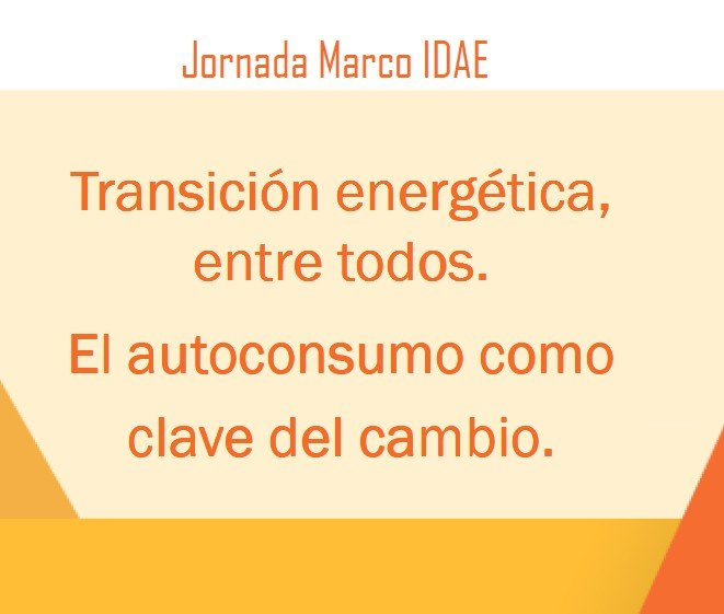 JORNADA IDAE: Transición energética, entre todos. El autoconsumo como clave del cambio.